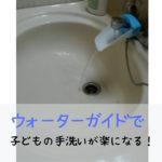 ウォーターガイドで子どもの手洗いが楽になる!