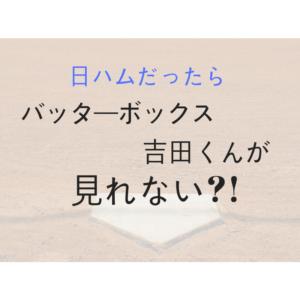 日ハムだったらバッターボックス吉田くんが見れない?!
