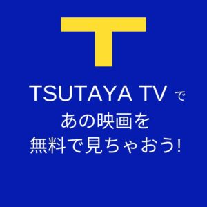 TSUTAYA TVであの映画を無料で見ちゃおう!