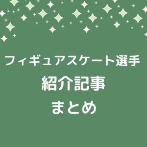 フィギュアスケート選手紹介記事まとめ